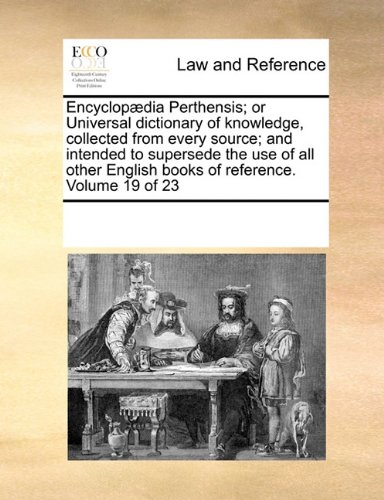 Encyclopædia Perthensis; or Universal dictionary of knowledge, collected from every source; and intended to supersede the use of all other English books of reference. Volume 19 of 23
