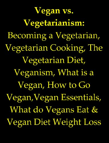Vegan vs. Vegetarianism: Becoming a Vegetarian, Vegetarian Cooking, The Vegetarian Diet, Veganism, What is a Vegan, How to Go Vegan,Vegan Essentials, What do Vegans Eat & Vegan Diet Weight Loss