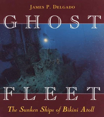 Ghost Fleet: The Sunken Ships of Bikini Atoll by James P. Delgado (1999-08-02)