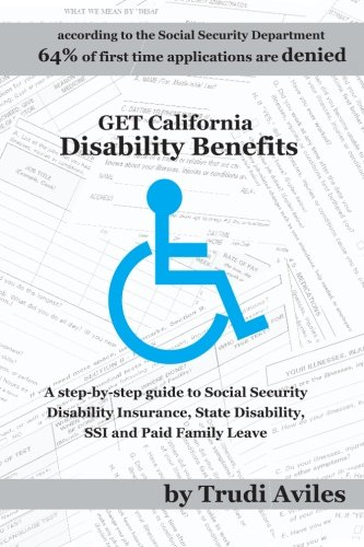 Get California Disability Benefits: A step-by-step guide for SSDI (Social Security Disability Insurance),SSI (Supplemental Security Income), State Disability Benefits and Paid Family Leave
