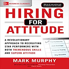 Hiring for Attitude: A Revolutionary Approach to Recruiting and Selecting People with Both Tremendous Skills and Superb Attitude, 1e Audiobook by Mark Murphy Narrated by Todd Belcher