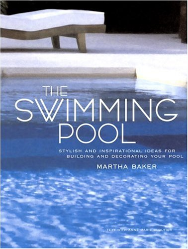 The Swimming Pool: Stylish and Inspirational Ideas for Building and Decorating Your Pool