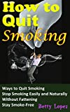 How to Quit Smoking: Ultimate Ways to Quit Smoking, Stop Smoking Easily and Naturally, Without Fattening, Stay Smoke-Free  All the Time