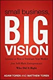 img - for Small Business, Big Vision: Lessons on How to Dominate Your Market from Self-Made Entrepreneurs Who Did it Right by Matthew Toren (2011-09-13) book / textbook / text book