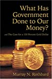 cover of What Has Government Done to Our Money? Case for the 100 Percent Gold Dollar