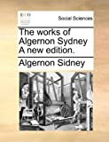 img - for The works of Algernon Sydney A new edition. book / textbook / text book