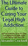 The Ultimate Guide to Curing Your Legal High Addiction: How to Break the Cycle and Stop Your Addiction to Legal Highs From Taking Over Your Life