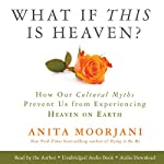 What If This Is Heaven?: How Our Cultural Myths Prevent Us from Experiencing Heaven on Earth | Anita Moorjani