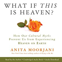 What If This Is Heaven?: How Our Cultural Myths Prevent Us from Experiencing Heaven on Earth Audiobook by Anita Moorjani Narrated by Anita Moorjani