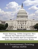 House Hearing, 110th Congress: How Should the Federal Government Address the Health and Environmental Risks of Coal Combustion Waste