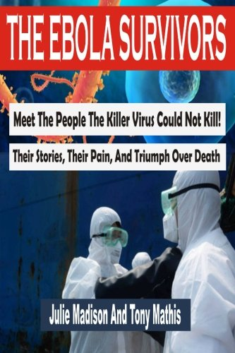 The Ebola Survivors: Meet The People The Killer Virus Could Not Kill! Their Stories, Their Pain, And Triumph Over Death PDF