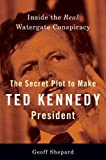 The Secret Plot to Make Ted Kennedy President: Inside the Real Watergate Conspiracy (Hardcover)