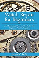 Watch Repair For Beginners: An Illustrated How-to-Guide for the Beginner Watch Repairer