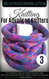 Knitting for Advance Knitters Volume 3: The Last Book to take your Knitting to the Final Level. With Even more Intricate Stitches, Afghans, Patterns and Garments (How to Knit)