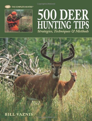 500 Deer Hunting Tips: Strategies, Techniques & Methods (The Complete Hunter)