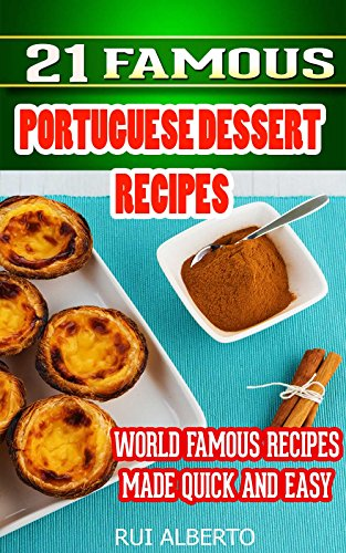 21 Famous Portuguese Dessert Recipes: World Famous Recipes Made Quick and Easy by Rui Alberto