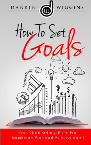 How To Set Goals: Your Goal Setting Bible For Maximum Personal Achievement