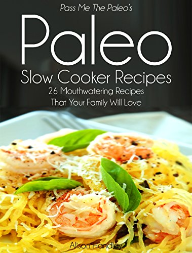 Pass Me The Paleo's Paleo Slow Cooker Recipes: 26 Mouthwatering Recipes That Your Family Will Love! (Diet, Cookbook. Beginners, Athlete, Breakfast, Lunch, ... free, low carb, low carbohydrate Book 3) by Alison Handley