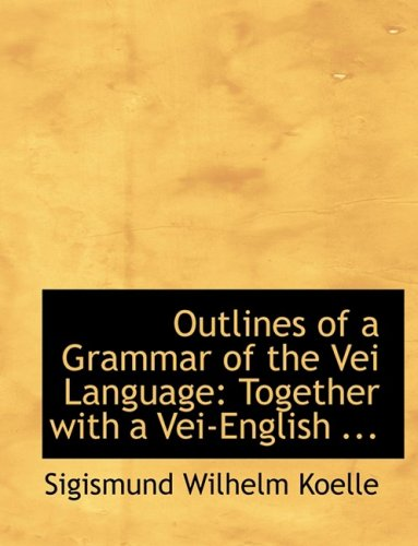 Outlines of a Grammar of the Vei Language: Together with a Vei-English ... (Large Print Edition)