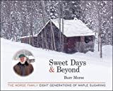 Burr Morse Sweet Days and Beyond: The Morse Family - Eight Generations of Maple Sugaring