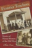 Frontier Teachers: Stories Of Heroic Women Of The Old West