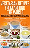 Vegetarian Recipes From Around The World: Delicious Vegetarian Soups Under 200 Calories (Vegetarian Cooking Series Book 1)