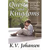 Quests and Kingdoms: A Grown-Up's Guide to Children's Fantasy Literatureby K.V. Johansen