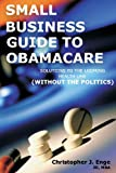 Small Business Guide to Obamacare: Solutions to the Looming Health Law (Without the Politics)
