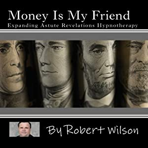 Money Is My Friend, Expanding Astute Revelations Hypnotherapy by Robert Wilson