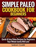 Simple Paleo Cookbook For Beginners  Quick & Easy Paleo Recipes for Beginners Your Whole Family Will Love