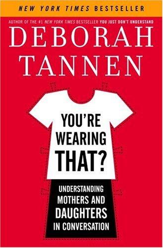 You're Wearing That?: Understanding Mothers and Daughters in Conversation, Deborah Tannen