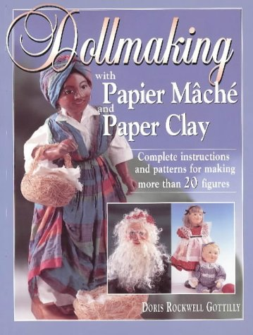 Dollmaking With Papier Mache And Paper Clay : Complete Instructions And Patterns For Making More Than 20 Figures