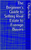 THE BEGINNER'S GUIDE TO SELLING REAL ESTATE TO FOREIGN BUYERS (E-SERIES: HOW TO BEAT YOUR COMPETITION SELLING REAL ESTATE TO FOREIGN BUYERS BOOK 9)