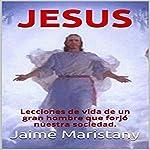 Jesus: Breve historia de un hombre que cambió la historia: Lecciones de vida de un gran hombre que forjó nuestra sociedad | Jaime Maristany