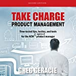 Take Charge Product Management: Time-Tested Tips, Tactics, and Tools for the New or Improved Product Manager | Greg Geracie