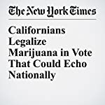 Californians Legalize Marijuana in Vote That Could Echo Nationally | Thomas Fuller