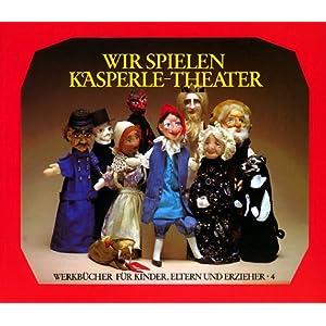 Wir spielen Kasperle-Theater: Die Bedeutung des Kasperle-Spiels, die Herstellung von Puppen und Büh