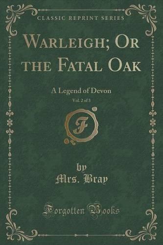 Warleigh; Or the Fatal Oak, Vol. 2 of 3: A Legend of Devon (Classic Reprint)