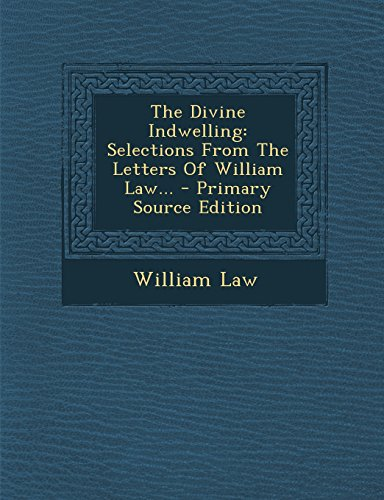 The Divine Indwelling: Selections from the Letters of William Law... - Primary Source Edition