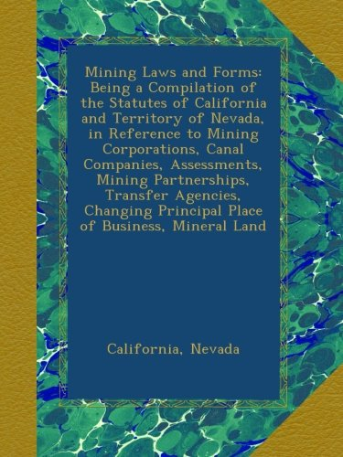 Mining Laws and Forms: Being a Compilation of the Statutes of California and Territory of Nevada, in Reference to Mining Corporations, Canal ... Principal Place of Business, Mineral Land