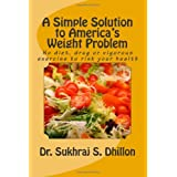 A Simple Solution to America's Weight Problem: No diet, drug or vigorous exercise to risk your health ~ Dr. Sukhraj S. Dhillon