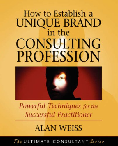 How to Establish a Unique Brand in the Consulting Profession: Powerful Techniques for the Successful Practitioner (Ultimate Consultant)