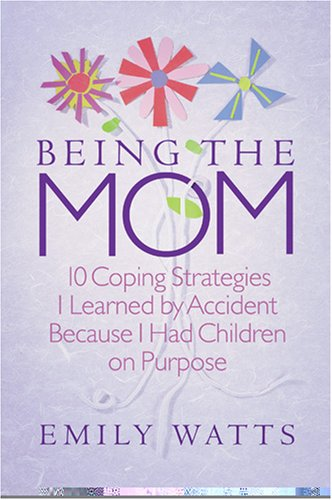 Being the Mom: 10 Coping Strategies I Learned by Accident Because I Had Children on Purpose, EMILY WATTS