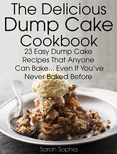 The Delicious Dump Cake Cookbook: 23 Easy Dump Cakes Recipes That Anyone Can Bake... Even If You've Never Baked Before by Sarah Sophia