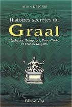 Histoires secrètes du Graal. Cathares, Templiers, Rose-Croix et Francs-Maçons