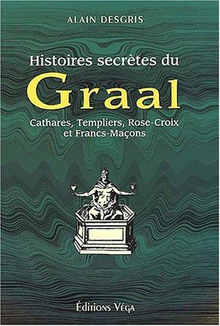 Histoires Secrètes Du Graal: Cathares, Templiers, Rose Croix Et Francs Maçons