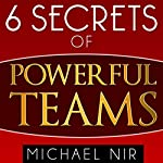 Six Secrets of Powerful Teams: A Practical Guide to the Magic of Motivating and Influencing Teams, The Leadership Series   Michael Nir