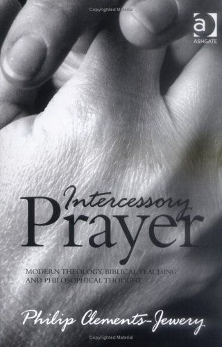 Intercessory Prayer: Modern Theology, Biblical Teaching And Philosophical Thought