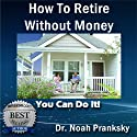 Advice & How To - How to Retire Without Money (       UNABRIDGED) by Dr. Noah Pranksky Narrated by Larry Terpening