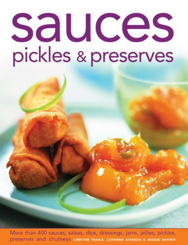 Sauces, Pickles & Preserves: More Than 400 Sauces, Salsas, Dips, Dressings, Jams, Jellies, Pickles, Preserves and Chutneys